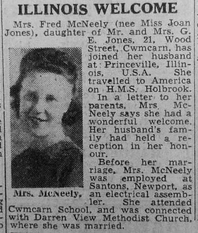 Mrs Fred McNeely (nee Miss Joan Jones), daughter of Mr and Mrs G E Jones, 21, Wood Street, Cwmbran, has joined her husband at Princeville, Illinois, USA. She travelled to America on HMS Holbrook...