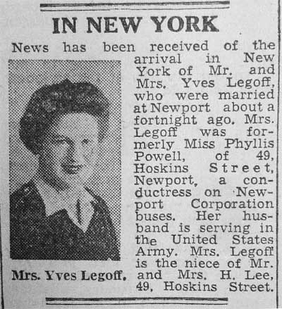 News has been received of the arrival in New York of Mr and Mrs Yves Legoff, who were married at Newport about a fortnight ago. Mrs Legoff was fromerly Miss Phyllis Powell, of 49 Hoskins Street, Newport, a conductress on Newport Corporation buses. Her husband is seving in the United States Army...